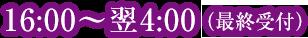 16:00~翌4:00(最終受付)
